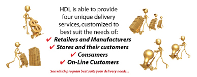 HDL is able to provide four unique delivery services, customized to best suit the needs of: Retailers and Manufacturers, Stores and their customers, Consumers, Online Customers